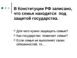 В Конституции РФ записано, что семья находится под защитой государства. Для ч