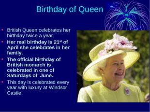 Birthday of Queen British Queen celebrates her birthday twice a year. Her re