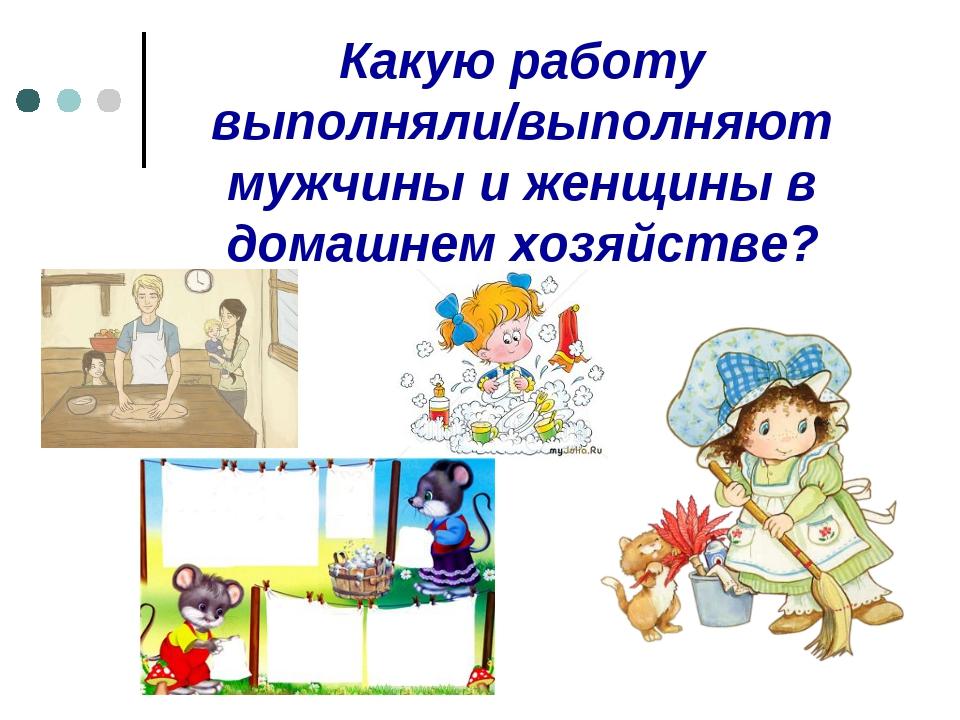 Какую работу выполняли/выполняют мужчины и женщины в домашнем хозяйстве?
