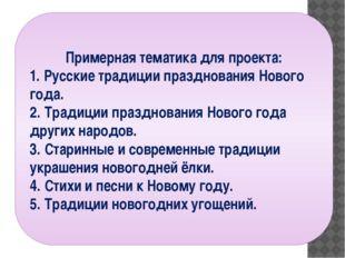 Примерная тематика для проекта: 1. Русские традиции празднования Нового года