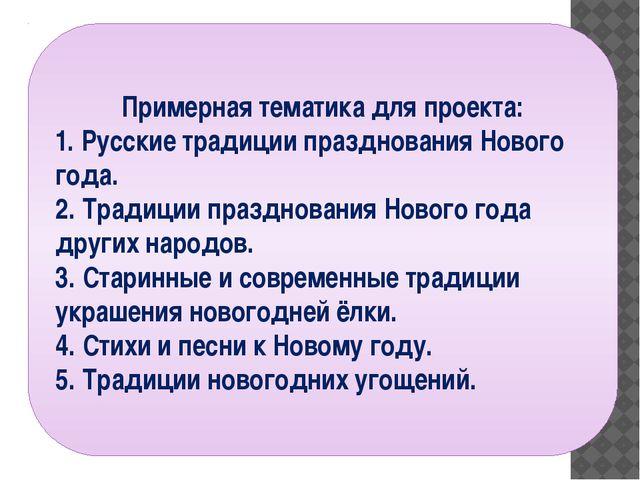 Примерная тематика для проекта: 1. Русские традиции празднования Нового года...