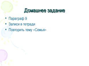 Домашнее задание Параграф 9 Записи в тетради Повторить тему «Семья»