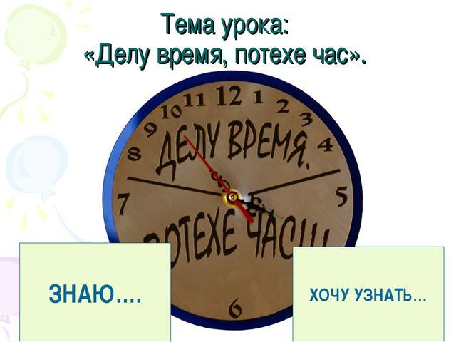 Тема урока: «Делувремя, потехе час». ЗНАЮ…. ХОЧУ УЗНАТЬ…
