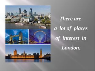 There are a lot of places of interest in London.