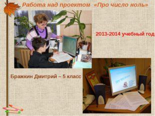 Работа над проектом «Про число ноль» Бражкин Дмитрий – 5 класс 2013-2014 учеб