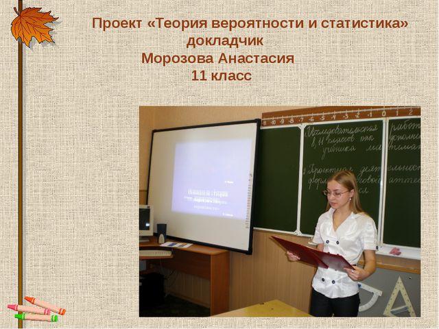 Проект «Теория вероятности и статистика» докладчик Морозова Анастасия 11 класс