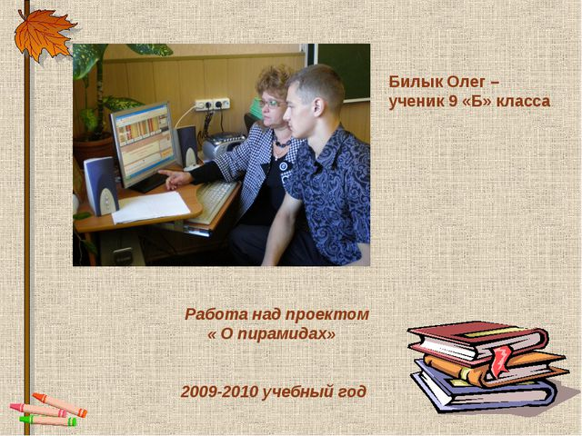 Билык Олег – ученик 9 «Б» класса Работа над проектом « О пирамидах» 2009-2010...