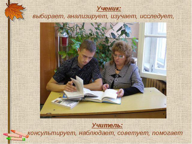 Ученик: выбирает, анализирует, изучает, исследует, Учитель: консультирует, на...