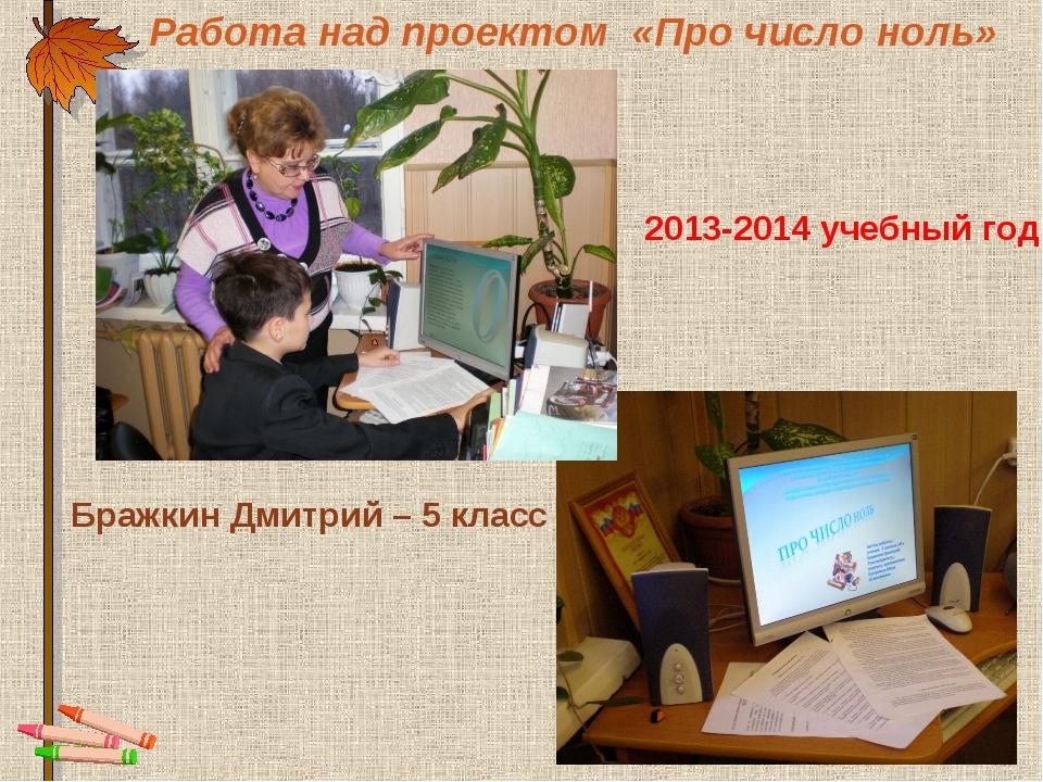Работа над проектом «Про число ноль» Бражкин Дмитрий – 5 класс 2013-2014 учеб...