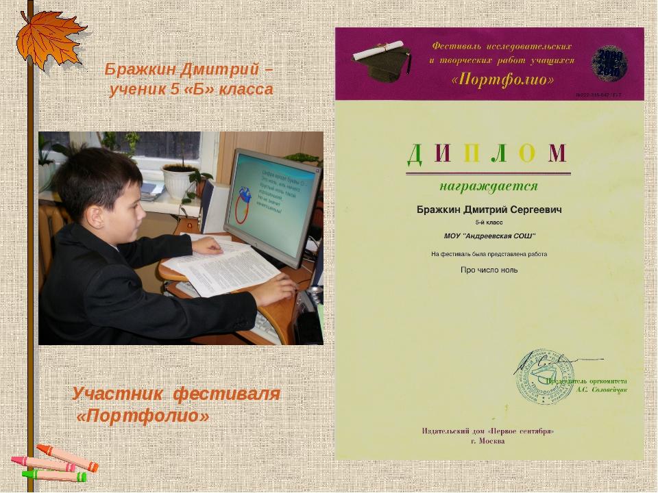 Бражкин Дмитрий – ученик 5 «Б» класса Участник фестиваля «Портфолио»