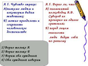 А 5. Чувство страха: А)знакомо людям и некоторым видам животных; Б) можно пре