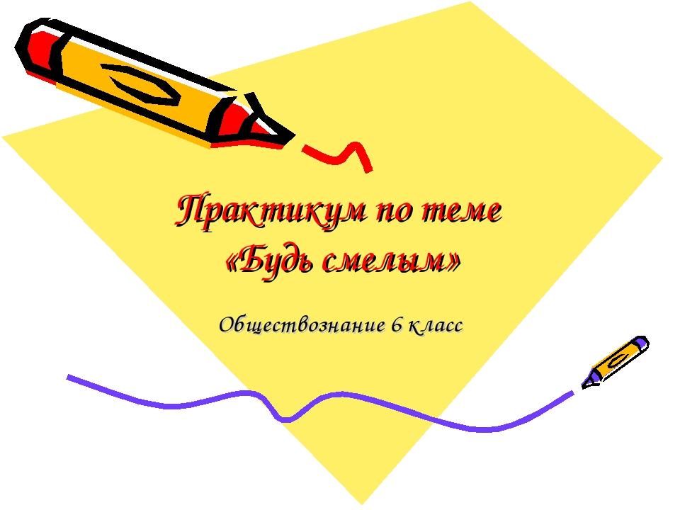 Практикум по теме «Будь смелым» Обществознание 6 класс