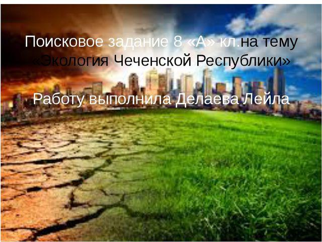 Поисковое задание 8 «А» кл.на тему «Экология Чеченской Республики» Работу вып...