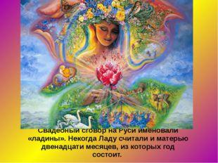 Свадебный сговор на Руси именовали «ладины». Некогда Ладу считали и матерью д