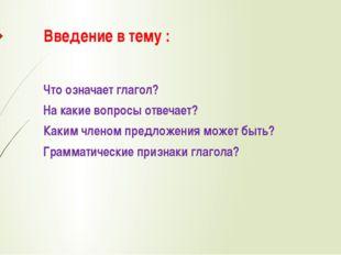 Введение в тему : Что означает глагол? На какие вопросы отвечает? Каким члено