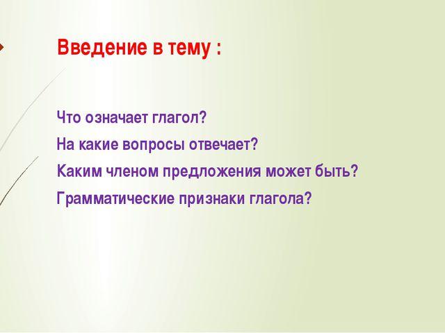 Введение в тему : Что означает глагол? На какие вопросы отвечает? Каким члено...