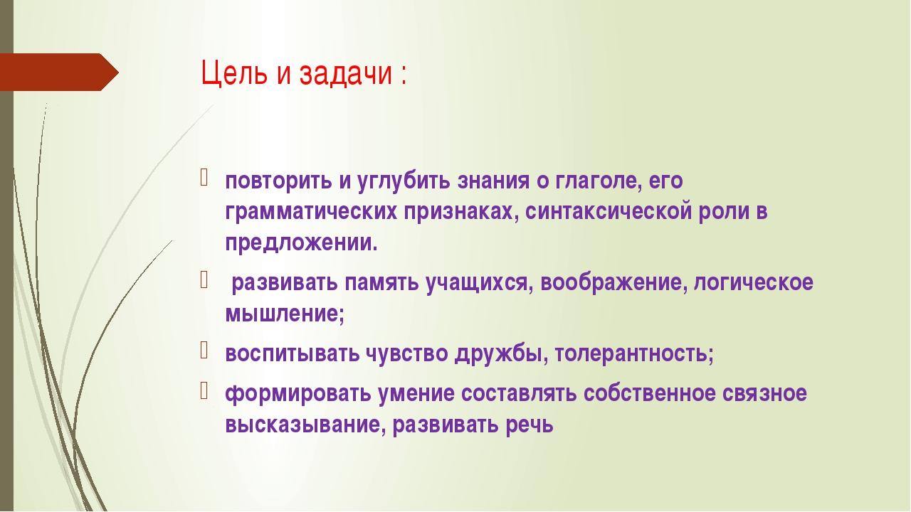 Цель и задачи : повторить и углубить знания о глаголе, его грамматических при...