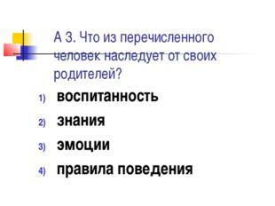 А 3. Что из перечисленного человек наследует от своих родителей? воспитанност