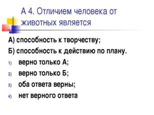 А 4. Отличием человека от животных является А) способность к творчеству; Б) с