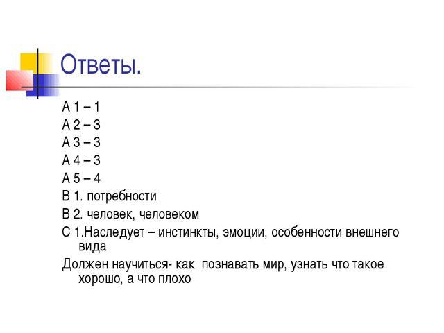 Ответы. А 1 – 1 А 2 – 3 А 3 – 3 А 4 – 3 А 5 – 4 В 1. потребности В 2. человек...