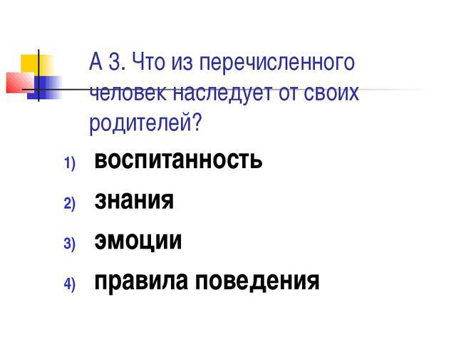 А 3. Что из перечисленного человек наследует от своих родителей? воспитанност...
