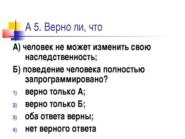 А 5. Верно ли, что А) человек не может изменить свою наследственность; Б) пов...