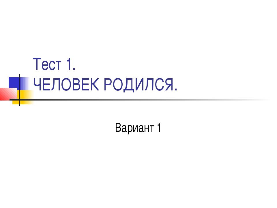 Тест 1. ЧЕЛОВЕК РОДИЛСЯ. Вариант 1