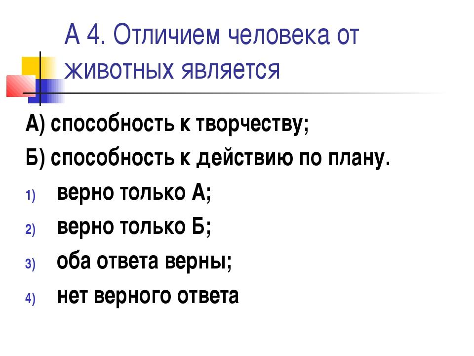 А 4. Отличием человека от животных является А) способность к творчеству; Б) с...