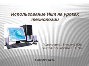 Использование Икт на уроках технологии Подготовила : Виншель И.Н. , учитель т