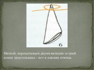 Ниткой, перематываем двумя витками острый конец треугольника – вот и клювик п