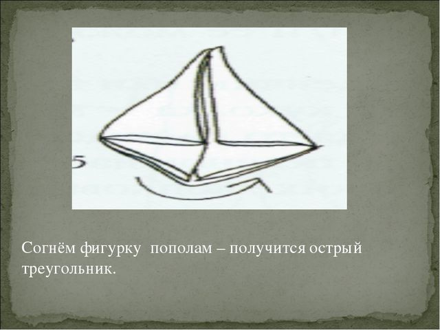 Согнём фигурку пополам – получится острый треугольник.