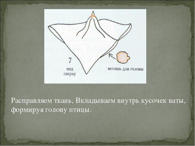 Расправляем ткань, Вкладываем внутрь кусочек ваты, формируя голову птицы.
