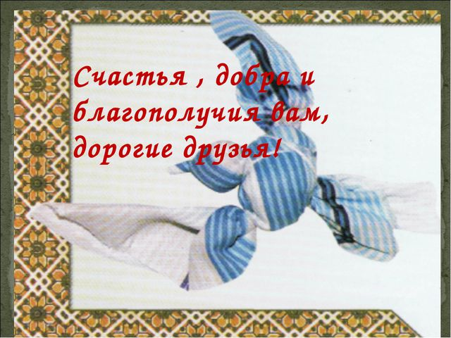 Счастья , добра и благополучия вам, дорогие друзья!