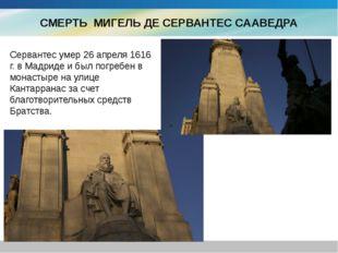 СМЕРТЬ МИГЕЛЬ ДЕ СЕРВАНТЕС СААВЕДРА Сервантес умер 26 апреля 1616 г. в Мадрид