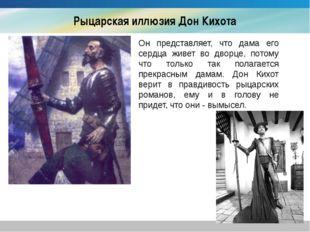 Рыцарская иллюзия Дон Кихота Он представляет, что дама его сердца живет во дв