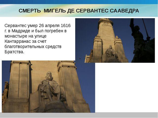СМЕРТЬ МИГЕЛЬ ДЕ СЕРВАНТЕС СААВЕДРА Сервантес умер 26 апреля 1616 г. в Мадрид...