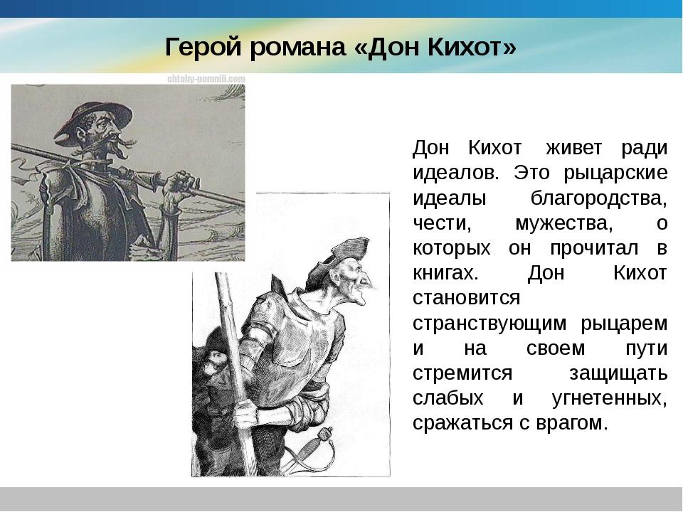 Герой романа «Дон Кихот» Дон Кихот живет ради идеалов. Это рыцарские идеалы...