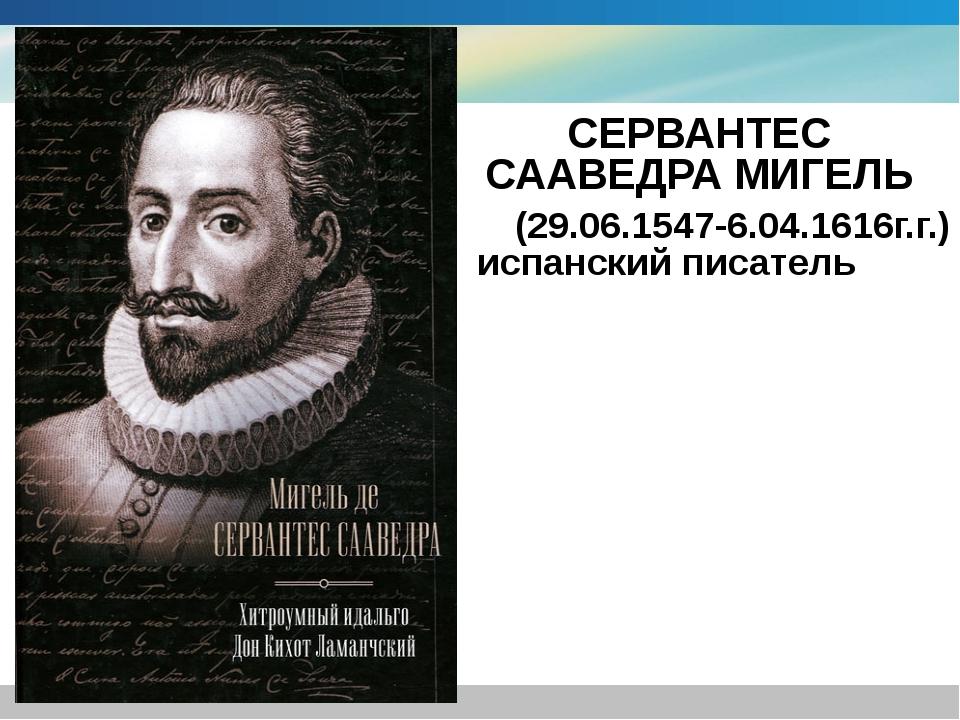 СЕРВАНТЕС СААВЕДРА МИГЕЛЬ (29.06.1547-6.04.1616г.г.) испанский писатель