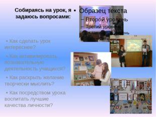 Собираясь на урок, я задаюсь вопросами: • Как сделать урок интереснее? • Как