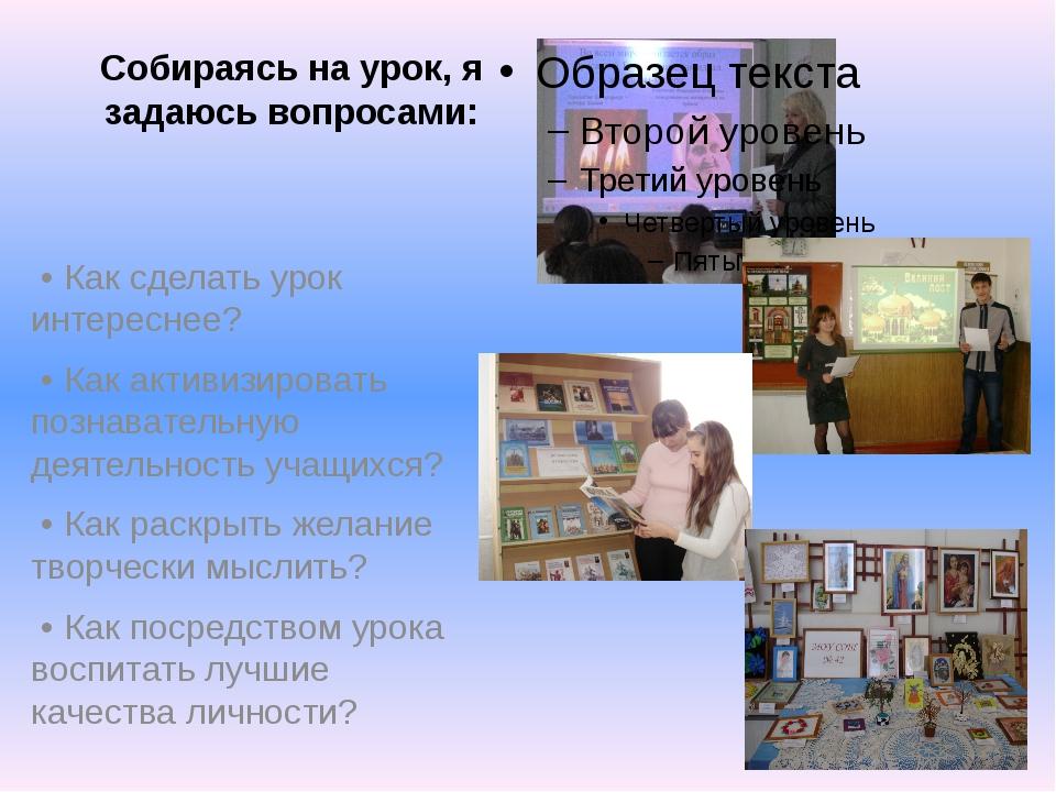 Собираясь на урок, я задаюсь вопросами: • Как сделать урок интереснее? • Как...