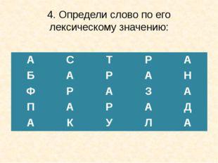 4. Определи слово по его лексическому значению: А С Т Р А Б А Р А Н Ф Р А З А