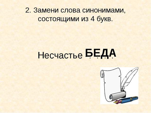 2. Замени слова синонимами, состоящими из 4 букв. Несчастье - . . . . БЕДА