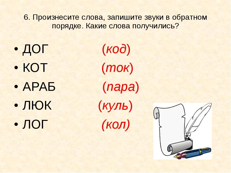 6. Произнесите слова, запишите звуки в обратном порядке. Какие слова получили...