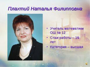 Плахтий Наталья Филипповна Учитель математики ОШ № 12 Стаж работы – 19 лет Ка