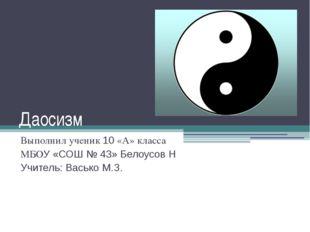 Даосизм Выполнил ученик 10 «А» класса МБОУ «СОШ № 43» Белоусов Н Учитель: Вас