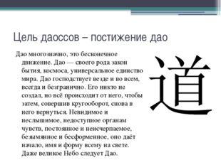 Цель даоссов – постижение дао Дао многозначно, это бесконечное движение. Дао