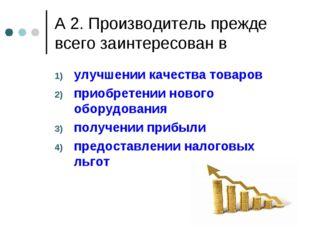 А 2. Производитель прежде всего заинтересован в улучшении качества товаров пр