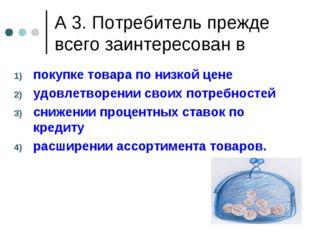 А 3. Потребитель прежде всего заинтересован в покупке товара по низкой цене у