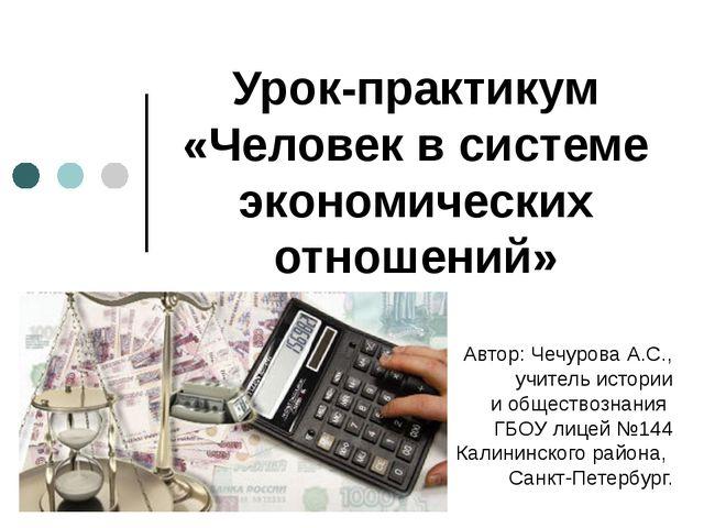 Урок-практикум «Человек в системе экономических отношений» Автор: Чечурова А....