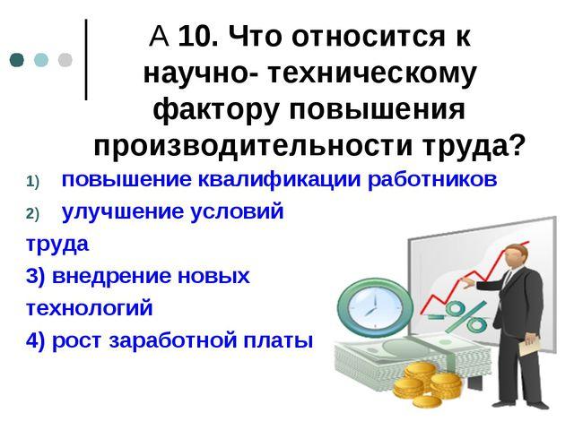 А 10. Что относится к научно- техническому фактору повышения производительнос...